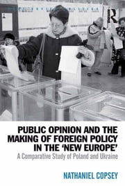 Public Opinion and the Making of Foreign Policy in the 'New Europe' - A Comparative Study of Poland and Ukraine ebook by Nathaniel Copsey