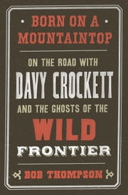 Born on a Mountaintop - On the Road with Davy Crockett and the Ghosts of the Wild Frontier ebook by Bob Thompson