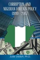 CORRUPTION AND NIGERIAN FOREIGN POLICY (1999 – 2007) ebook by Jude Uddoh, Ph.D.