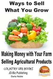 Ways to Sell What You Grow: Making Money with Your Farm Selling Agricultural Products ebook by Darla Noble