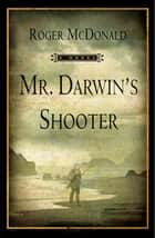 Mr. Darwin's Shooter - A Novel ebook by Roger McDonald