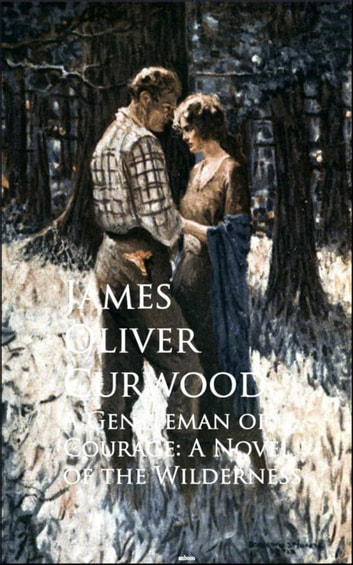 A Gentleman of Courage - A Novel of the Wilderness ebook by James Oliver Curwood