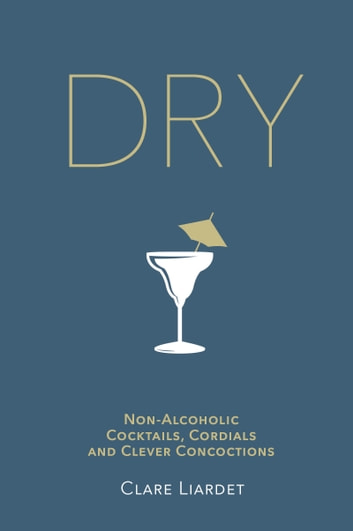 Dry - Non-Alcoholic Cocktails, Cordials and Clever Concoctions ebook by Clare Liardet