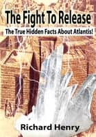 ebook The Fight To Release The True Hidden Facts About Atlantis! de Richard Henry