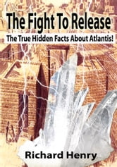 The Fight To Release The True Hidden Facts About Atlantis! ebook by Richard Henry