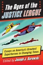 The Ages of the Justice League - Essays on America's Greatest Superheroes in Changing Times ebook by Joseph J. Darowski