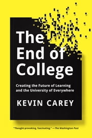 The End of College - Creating the Future of Learning and the University of Everywhere ebook by Kevin Carey