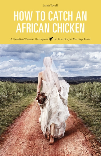 How to Catch an African Chicken ~ A Canadian Woman's Outrageous but True Story of Marriage Fraud ebook by Lainie Towell