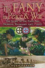 The F.A.N.Y in Peace & War - The Story of the First Aid Nursing Yeomanry 1907-2003 ebook by Hugh Popham