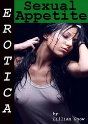 Erotica: Sexual Appetite, Tales of Sex ebook by Lillian Snow