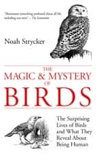 The Magic and Mystery of Birds - The Surprising Lives of Birds and What They Reveal About Being Human ebook by Noah Strycker