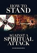 How to Stand Against a Spiritual Attack - Understanding Spiritual Attacks and How to Stand Against Them ebook by David Holdaway