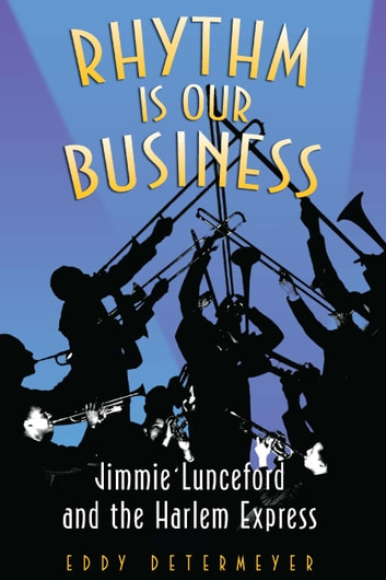 Rhythm Is Our Business - Jimmie Lunceford and the Harlem Express ebook by Eddy Determeyer