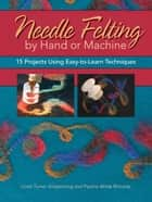 Needle Felting by Hand or Machine: 20 Projects Using Easy-to-Learn Techniques - 20 Projects Using Easy-to-Learn Techniques ebook by Linda Griepentrog, Pauline Richards