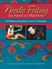 Needle Felting by Hand or Machine: 20 Projects Using Easy-to-Learn Techniques - 20 Projects Using Easy-to-Learn Techniques ebook by Linda Griepentrog,Pauline Richards