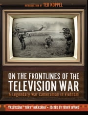 On the Frontlines of the Television War - A Legendary War Cameraman in Vietnam ebook by Yasutsune Hirashiki, Terry Irving, Ted Koppel