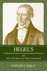 Hegel's Undiscovered Thesis-Antithesis-Synthesis Dialectics - What Only Marx and Tillich Understood ebook by Leonard F. Wheat