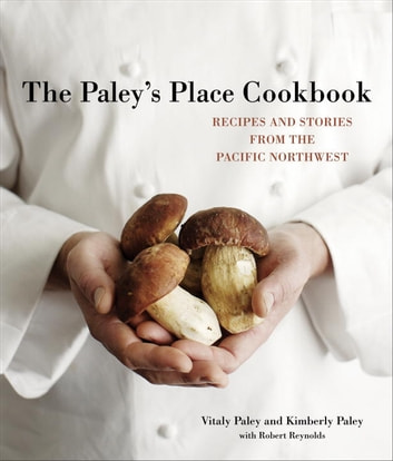 The Paley's Place Cookbook - Recipes and Stories from the Pacific Northwest ebook by Vitaly Paley,Kimberly Paley