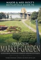 Major and Mrs Holt's Battlefield Guide to Operation Market Garden ebook by Holt,Tonie Holt,Valmal Holt
