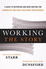 Working the Story - A Guide to Reporting and News Writing for Journalists and Public Relations Professionals ebook by Douglas Perret Starr,Deborah Williams Dunsford