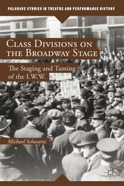 Class Divisions on the Broadway Stage - The Staging and Taming of the I.W.W. ebook by Michael Schwartz