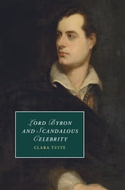 Lord Byron and Scandalous Celebrity ebook by Clara Tuite