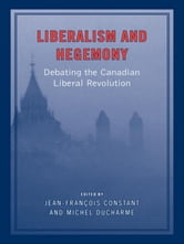 Liberalism and Hegemony - Debating the Canadian Liberal Revolution ebook by Jean-Francois Constant,Michel Ducharme