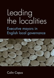 Leading the localities: Executive mayors in English local governance ebook by Colin Copus