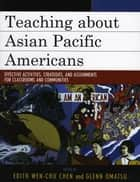 Teaching about Asian Pacific Americans - Effective Activities, Strategies, and Assignments for Classrooms and Communities ebook by Edith Wen-Chu Chen, Glenn Omatsu, Allan Aquino,...