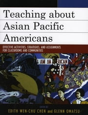 Teaching about Asian Pacific Americans - Effective Activities, Strategies, and Assignments for Classrooms and Communities ebook by Edith Wen-Chu Chen,Glenn Omatsu,Allan Aquino,Wayne Au,Christina Ayala-Alcantar,Eiichiro Azuma,Carl L. Bankston III,Dharm P. S. Bhawuk,Michi Fu,Joseph A. Galura,Amir Hussain,Kimiko Kelly,James Lam,Mariam Beevi Lam,Emily Porcincula Lawsin,Andrew Leong,Sin Yen Ling,Sheena Malhotra,Gina Masequesmay,Michael Matsuda,Vijayan P. Munusamy,Ajay T. Nair,Tony Osumi,Steven Masami Ropp,Aimee Carrillo Rowe,Sweatshop Watch,Daniel Hiroyuki Teraguchi,Masaru Torito,Diep Tran,Haunani-Kay Trask,Vivian Tseng,Maria Mami Turnmeyer,George Uba,Laura Uba,W. David Wakefield,Grace J. Yoo,Min Zhou,Asian Pacific American Legal Center
