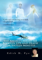 The Angels Carried Me Between Life and Death For Sixteen Minutes ebook by Edith M. Pye