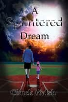 A Splintered Dream ebook by Chuck Walsh