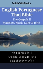 English Portuguese Thai Bible - The Gospels II - Matthew, Mark, Luke & John - King James 1611 - Almeida Recebida 1848 - พระคัมภีร์ฉบับภาษาไทย ebook by TruthBeTold Ministry, Joern Andre Halseth, King James