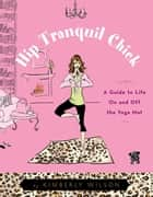 Hip Tranquil Chick - A Guide to Life On and Off the Yoga Mat ebook by Kimberly Wilson