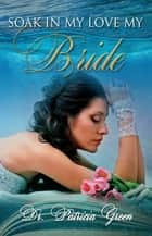 Soak In My Love My Bride ebook by Patricia Green