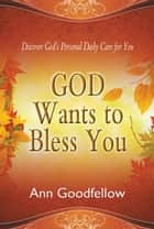 God Wants to Bless You ebook by Ann Goodfellow