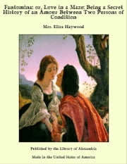 Fantomina: or, Love in a Maze: Being a Secret History of an Amour Between Two Persons of Condition ebook by Mrs. Eliza Haywood