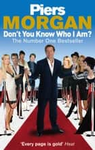 Don't You Know Who I Am? - Insider Diaries of Fame, Power and Naked Ambition ebook by Piers Morgan