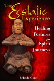 The Ecstatic Experience: Healing Postures for Spirit Journeys - Healing Postures for Spirit Journeys ebook by Belinda Gore