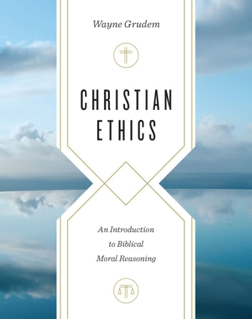 Christian Ethics - An Introduction to Biblical Moral Reasoning ebook by Wayne Grudem