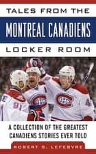 Tales from the Montreal Canadiens Locker Room - A Collection of the Greatest Canadiens Stories Ever Told ebook by Robert S. Lefebvre