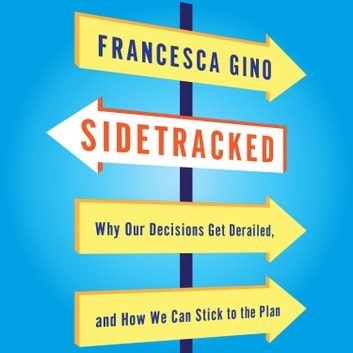 Sidetracked - Why Our Decisions Get Derailed, and How We Can Stick to the Plan audiobook by Francesca Gino
