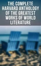 The Complete Harvard Anthology of the Greatest Works of World Literature - All 71 Volumes - The Five Foot Shelf & The Shelf of Fiction ebook by George Gordon Byron, Johann Wolfgang von Goethe, Christopher Marlowe,...