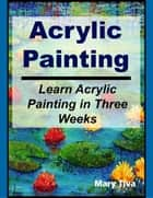 Acrylic Painting: Learn Acrylic Painting in Three Weeks ebook by Mary Tiva