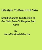 Lifestyle To Beautiful Skin Small Changes To Lifestyle To Get Skin Free Of Pimples And Acne ebook by Hetal Vadanlal Doctor