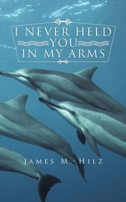 I NEVER HELD YOU IN MY ARMS ebook by James M. Hilz