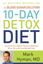 The Blood Sugar Solution 10-Day Detox Diet - Activate Your Body's Natural Ability to Burn Fat and Lose Weight Fast ebook by Mark Hyman