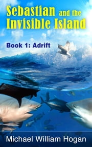 Sebastian and the Invisible Island, Book1: Adrift ebook by Michael William Hogan