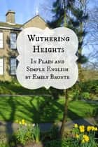Wuthering Heights In Plain and Simple English (Includes Study Guide, Complete Unabridged Book, Historical Context, Biography and Character Index)(Annotated) ebook by BookCaps