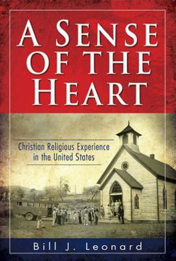 A Sense of the Heart - Christian Religious Experience in the United States ebook by Bill J. Leonard